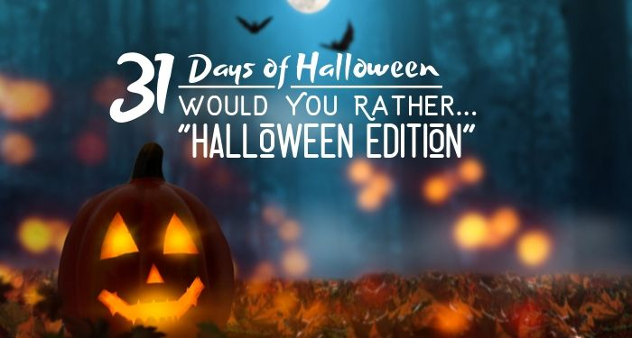 31 Days of Halloween:  Would You Rather … Halloween Edition